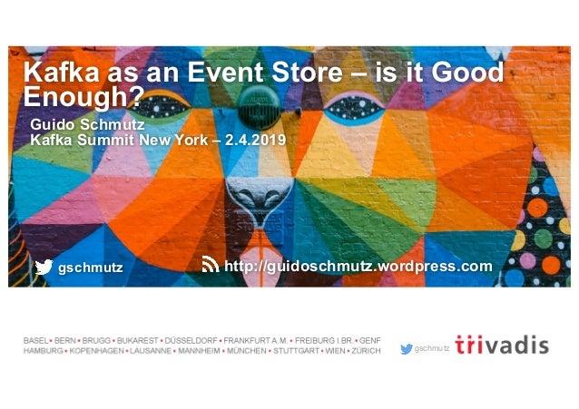 gschmutz Kafka as an Event Store – is it Good Enough? Guido Schmutz Kafka Summit New York – 2.4.2019 gschmutz http://guido...