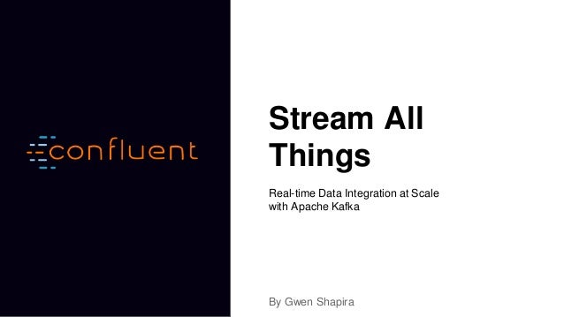 Stream All Things Real-time Data Integration at Scale with Apache Kafka By Gwen Shapira