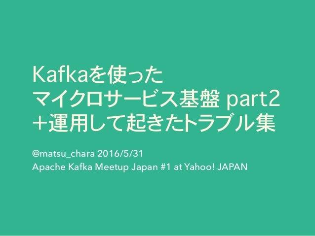 Kafkaを使った マイクロサービス基盤 part2 +運用して起きたトラブル集 @matsu_chara 2016/5/31 Apache Kafka Meetup Japan #1 at Yahoo! JAPAN
