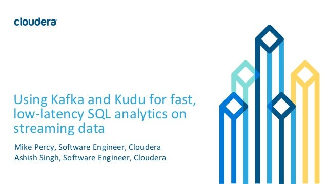 1© Cloudera, Inc. All rights reserved. Using Kafka and Kudu for fast, low-latency SQL analytics on streaming data Mike Per...