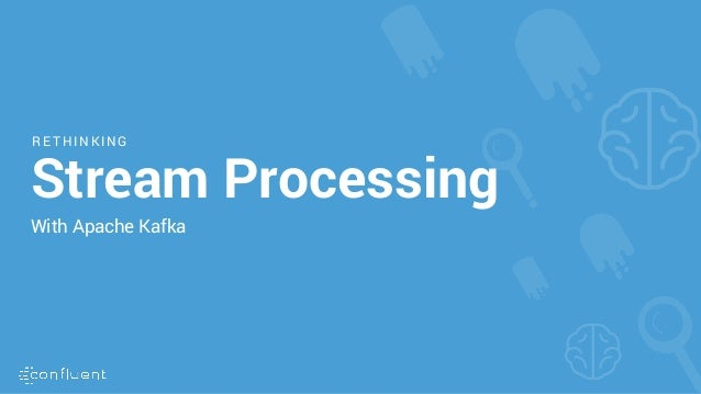 R ET HINKING Stream Processing With Apache Kafka