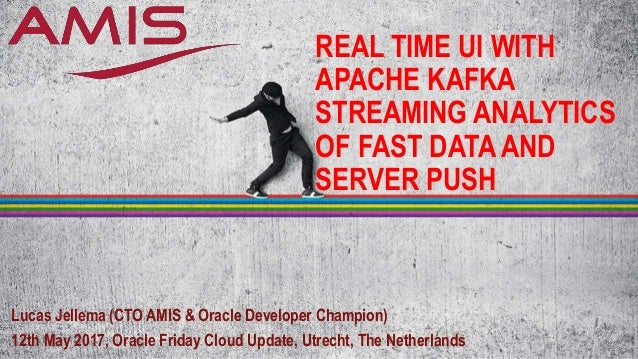 REAL TIME UI WITH APACHE KAFKA STREAMING ANALYTICS OF FAST DATA AND SERVER PUSH Lucas Jellema (CTO AMIS & Oracle Developer...