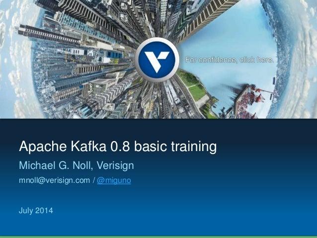 Apache Kafka 0.8 basic training Michael G. Noll, Verisign mnoll@verisign.com / @miguno July 2014