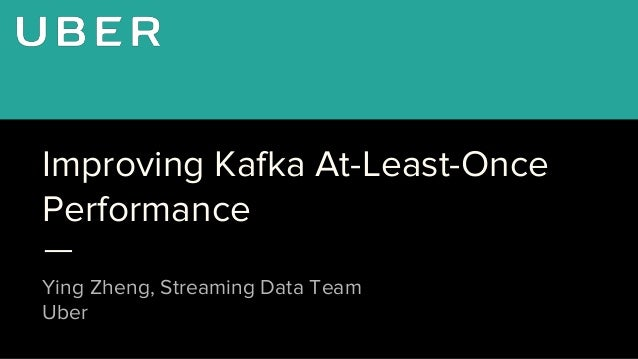 Improving Kafka At-Least-Once Performance Ying Zheng, Streaming Data Team Uber