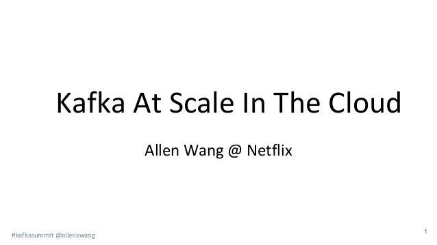 #kafkasummit @allenxwang Kafka At Scale In The Cloud 1 Allen Wang @ Netflix