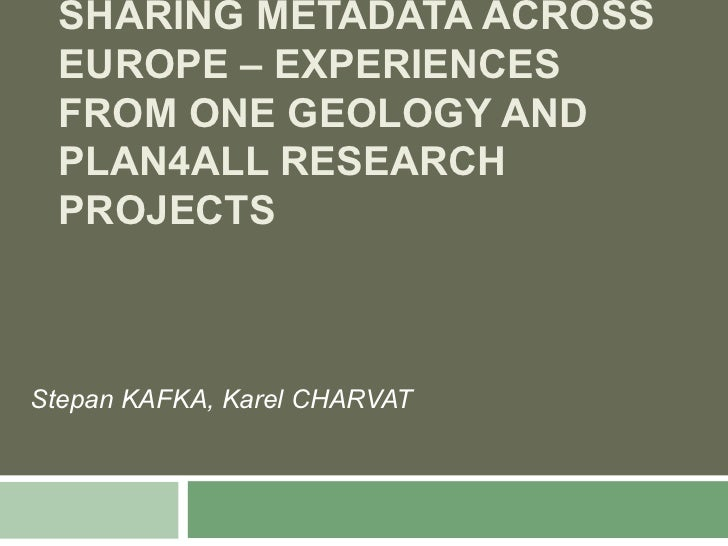 SHARING METADATA ACROSS  EUROPE – EXPERIENCES  FROM ONE GEOLOGY AND  PLAN4ALL RESEARCH  PROJECTSStepan KAFKA, Karel CHARVAT