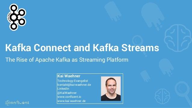 Kafka Connect and Kafka Streams The Rise of Apache Kafka as Streaming Platform Kai Waehner Technology Evangelist kontakt@k...