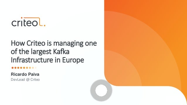 Ricardo Paiva How Criteo is managing one of the largest Kafka Infrastructure in Europe DevLead @ Criteo
