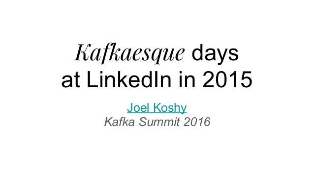 Kafkaesque days at LinkedIn in 2015 Joel Koshy Kafka Summit 2016