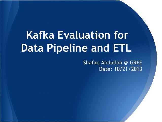 Kafka Evaluation for Data Pipeline and ETL Shafaq Abdullah @ GREE Date: 10/21/2013