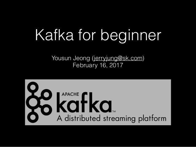 Kafka for beginner Yousun Jeong (jerryjung@sk.com) February 16, 2017