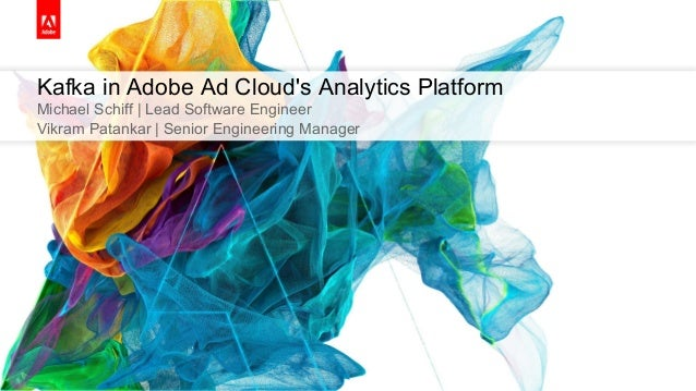 Kafka in Adobe Ad Cloud's Analytics Platform Michael Schiff | Lead Software Engineer Vikram Patankar | Senior Engineering ...