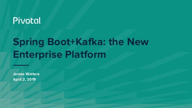 © Copyright 2019 Pivotal Software, Inc. All rights Reserved. James Watters April 2, 2019 Spring Boot+Kafka: the New Enterp...
