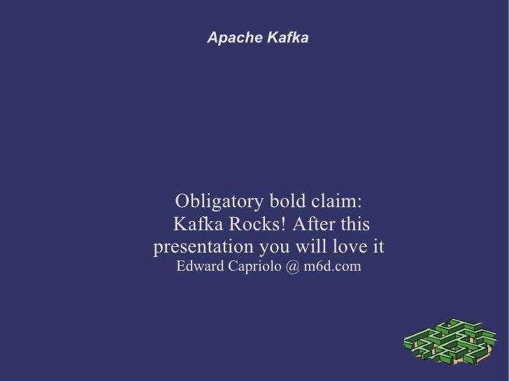 Apache Kafka  Obligatory bold claim:  Kafka Rocks! After thispresentation you will love it  Edward Capriolo @ m6d.com