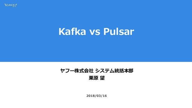 Kafka vs Pulsar ヤフー株式会社 システム統括本部 栗原 望 2018/03/16