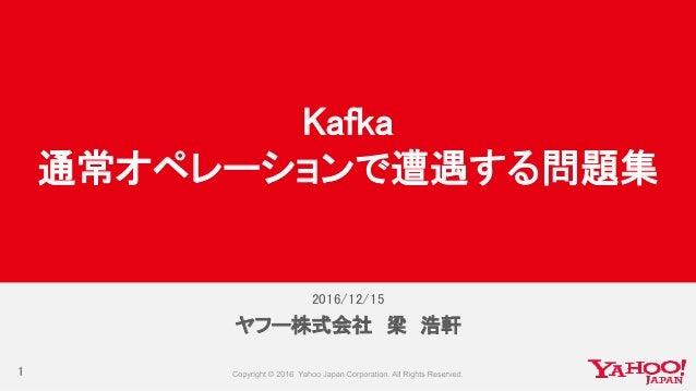 2016/12/15 ヤフー株式会社 梁 浩軒 Kafka 通常オペレーションで遭遇する問題集 1