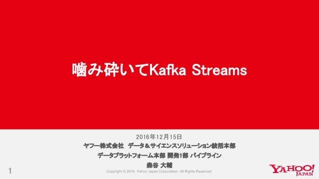 2016年12月15日 1 ヤフー株式会社 データ&サイエンスソリューション統括本部 データプラットフォーム本部 開発1部 パイプライン 森谷 大輔 噛み砕いてKafka Streams