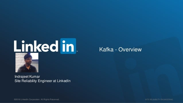 SITE RELIABILITY ENGINEERING©2016 LinkedIn Corporation. All Rights Reserved. Kafka - Overview Indrajeet Kumar Site Reliabi...