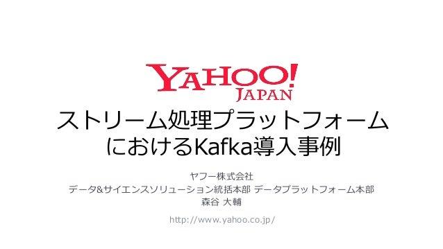 ストリーム処理プラットフォーム におけるKafka導入事例 http://www.yahoo.co.jp/ ヤフー株式会社 データ&サイエンスソリューション統括本部 データプラットフォーム本部 森谷 大輔