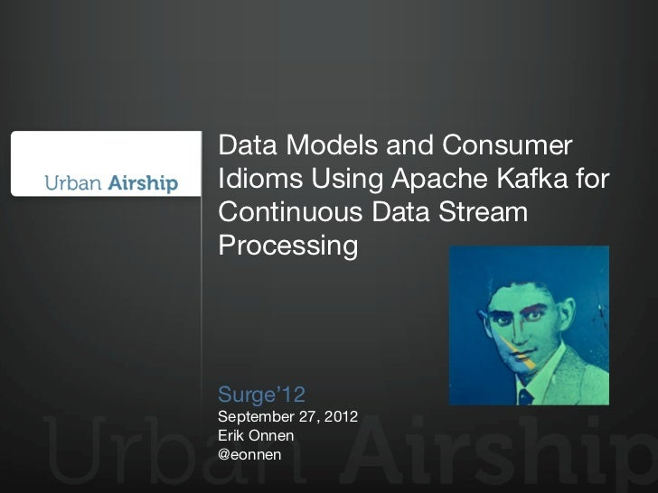 Data Models and ConsumerIdioms Using Apache Kafka forContinuous Data StreamProcessingSurge'12September 27, 2012Erik Onnen@...