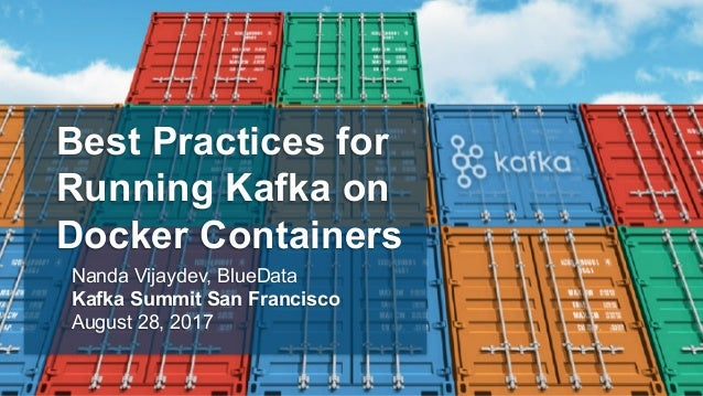 Best Practices for Running Kafka on Docker Containers Nanda Vijaydev, BlueData Kafka Summit San Francisco August 28, 2017