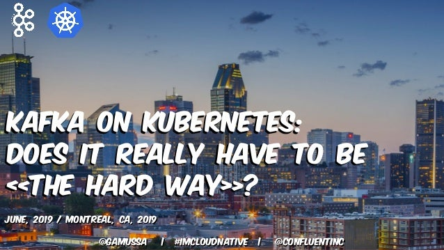@gamussa   #ImCloudNative   @ConfluentINc Kafka on Kubernetes: Does it really have to be «The Hard Way»? June, 2019 / Mont...