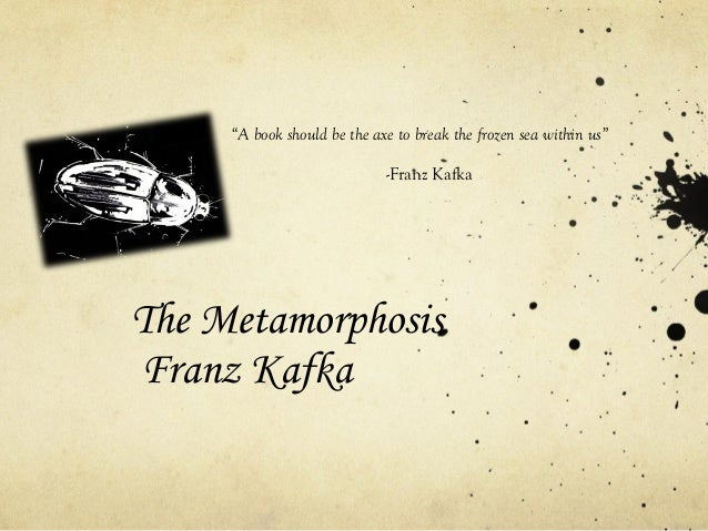 "The Metamorphosis Franz Kafka ""A book should be the axe to break the frozen sea within us"" -Franz Kafka"