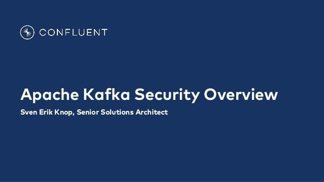 Apache Kafka Security Overview Sven Erik Knop, Senior Solutions Architect