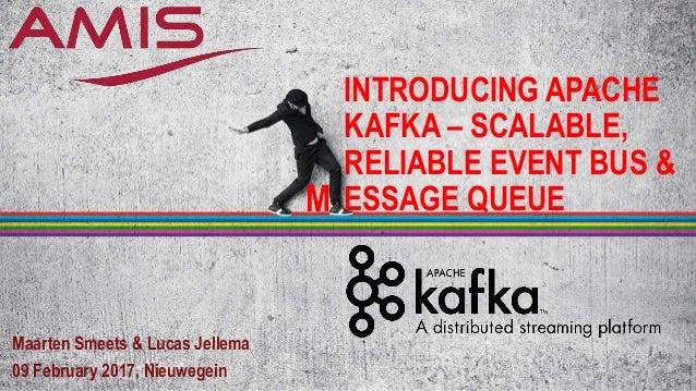 INTRODUCING APACHE KAFKA – SCALABLE, RELIABLE EVENT BUS & ESSAGE QUEUE Maarten Smeets & Lucas Jellema 09 February 2017, Ni...