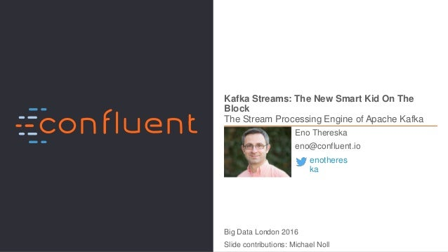 1Confidential Kafka Streams: The New Smart Kid On The Block The Stream Processing Engine of Apache Kafka Eno Thereska eno@...