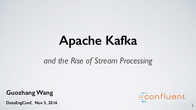 1 Guozhang Wang DataEngConf, Nov 3, 2016 Apache Kafka and the Rise of Stream Processing