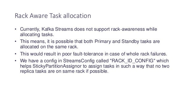 • Currently, Kafka Streams does not support rack-awareness while allocating tasks. • This means, it is possible that both ...