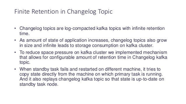 • Changelog topics are log-compacted kafka topics with infinite retention time. • As amount of state of application increa...