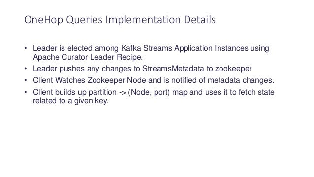 • Leader is elected among Kafka Streams Application Instances using Apache Curator Leader Recipe. • Leader pushes any chan...
