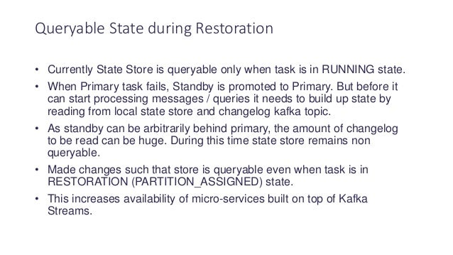 • Currently State Store is queryable only when task is in RUNNING state. • When Primary task fails, Standby is promoted to...