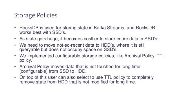 • RocksDB is used for storing state in Kafka Streams, and RocksDB works best with SSD's. • As state gets huge, it becomes ...