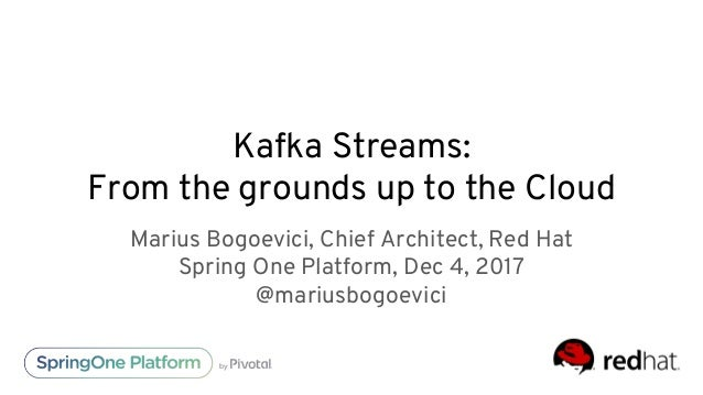 Kafka Streams: From the grounds up to the Cloud Marius Bogoevici, Chief Architect, Red Hat Spring One Platform, Dec 4, 201...