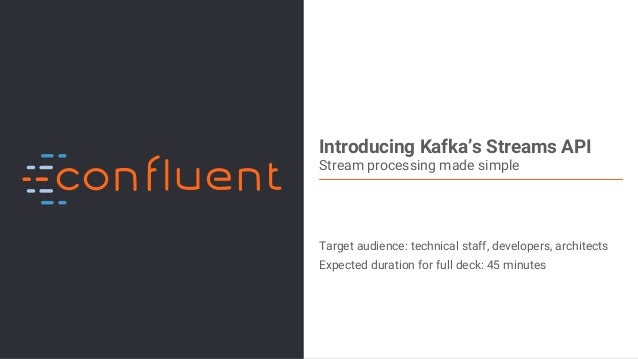 1Confidential Introducing Kafka's Streams API Stream processing made simple Target audience: technical staff, developers, ...