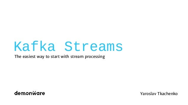 Kafka Streams The easiest way to start with stream processing Yaroslav Tkachenko