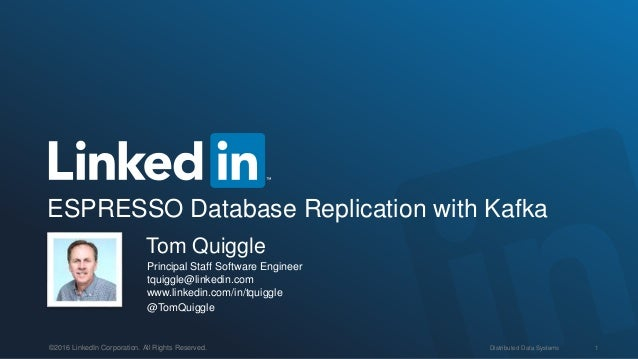 Distributed Data Systems 1©2016 LinkedIn Corporation. All Rights Reserved. ESPRESSO Database Replication with Kafka Tom Qu...