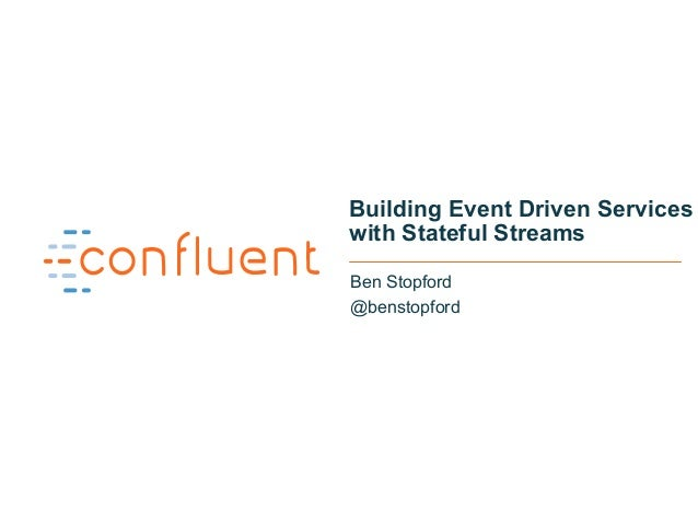 1 Building Event Driven Services with Stateful Streams Ben Stopford @benstopford