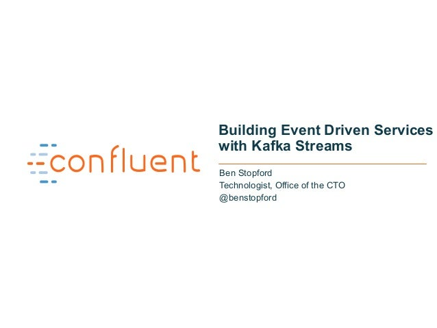 1 Building Event Driven Services with Kafka Streams Ben Stopford Technologist, Office of the CTO @benstopford