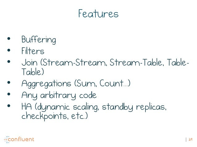 29 Features • Buffering • Filters • Join (Stream-Stream, Stream-Table, Table- Table) • Aggregations (Sum, Count...) • Any ...