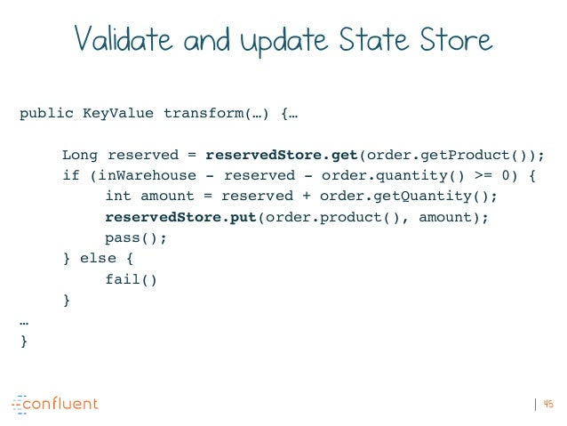 45 Validate and update State Store public KeyValue transform(…) {… Long reserved = reservedStore.get(order.getProduct()); ...