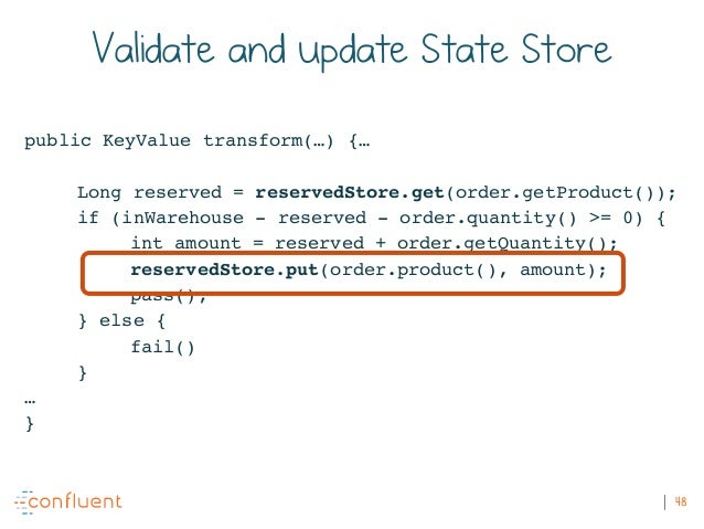 48 Validate and update State Store public KeyValue transform(…) {… Long reserved = reservedStore.get(order.getProduct()); ...