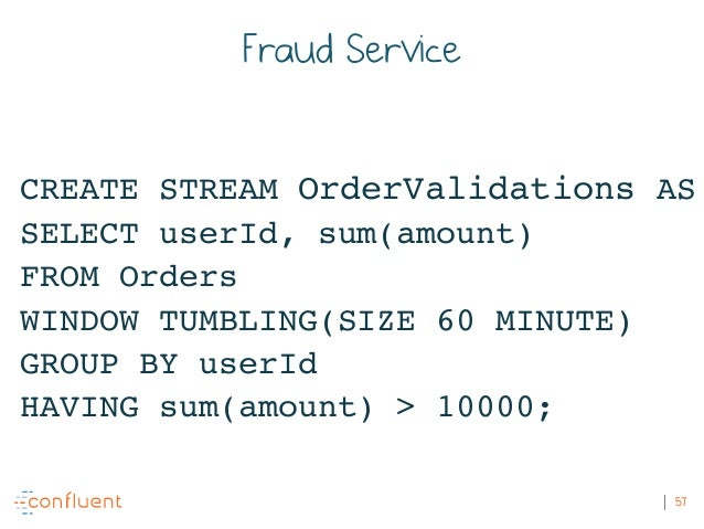 57 Fraud Service CREATE STREAM OrderValidations AS SELECT userId, sum(amount) FROM Orders WINDOW TUMBLING(SIZE 60 MINUTE) ...