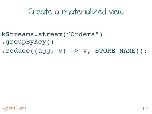 """59 Create a materialized view kStreams.stream(""""Orders"""") .groupByKey() .reduce((agg, v) -> v, STORE_NAME));"""