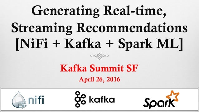 Generating Real-time, Streaming Recommendations [NiFi + Kafka + Spark ML] Kafka Summit SF April 26, 2016