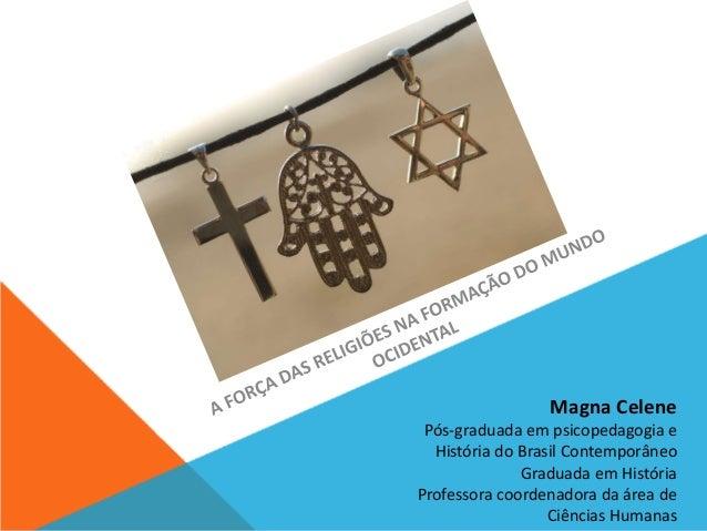 Magna Celene  Pós-graduada em psicopedagogia e  História do Brasil Contemporâneo  Graduada em História  Professora coorden...