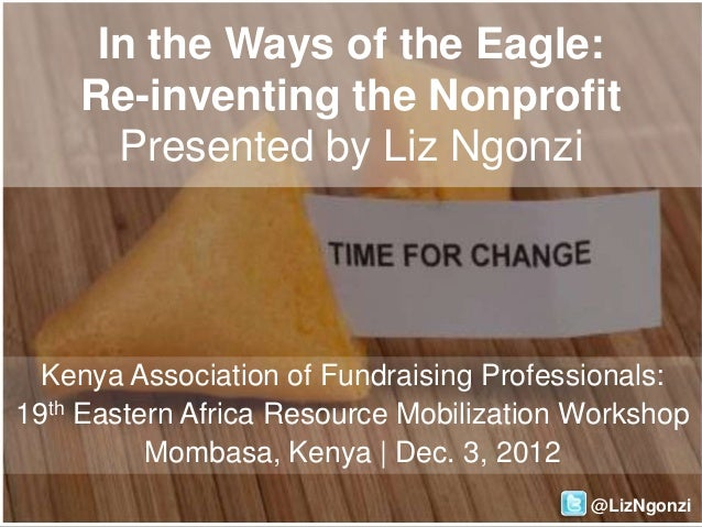 In the Ways of the Eagle:    Re-inventing the Nonprofit      Presented by Liz Ngonzi  Kenya Association of Fundraising Pro...